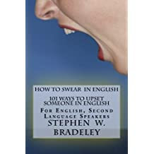 How to Swear in English: 101 Ways to Upset Someone in English: For English, Second Language Speakers