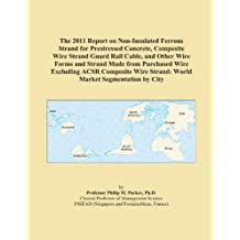 The 2011 Report on Non-Insulated Ferrous Strand for Prestressed Concrete, Composite Wire Strand Guard Rail Cable, and Other Wire Forms and Strand Made from Purchased Wire Excluding ACSR Composite Wire Strand: World Market Segmentation by City