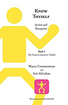 Know Thyself: Action and Perception -- Book 3, The Human Equation Toolkit by [Constantineau, Wayne, McLuhan, Eric]