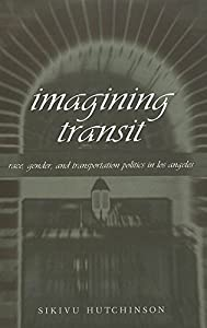 Imagining Transit: Race, Gender, and Transportation Politics in Los Angeles  (Travel Writing Across the Disciplines)