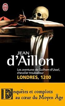 Les aventures de Guilhem d'Ussel, chevalier troubadour : Londres, 1200 par d'Aillon