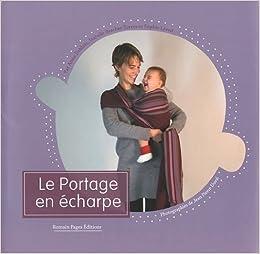 Le portage en écharpe  Amazon.fr  Anne Deblois, Isabelle Brachet-Torres,  Sophie Léveil, Jean-Pierre Duval  Livres 8c35fa68181