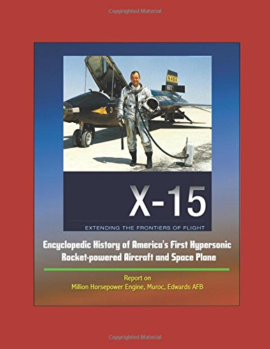 x-15-extending-the-frontiers-of-flight-encyclopedic-history-of-america-s-first-hypersonic-rocket-powered-aircraft-and-space-plane-report-on-million-horsepower-engine-muroc-edwards-afb