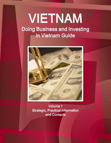 Vietnam: Doing Business and Investing in Vietnam Guide Volume 1 Strategic, Practical Information and Contacts (World Business and Investment Library) by Int'l Business Publications, Usa
