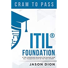 ITIL® Foundation: A Time Compressed Resource To Passing the ITIL® Foundation Exam on Your First Attempt (Cram to Pass Book 1)