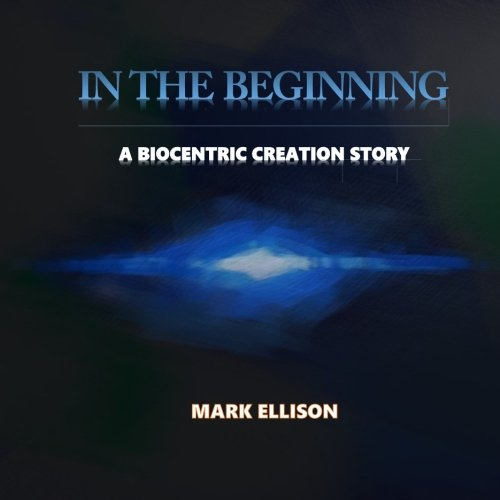 In the Beginning: A biocentric creation story (You Are) (Volume 3)