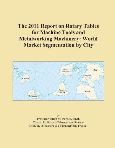 The 2011 Report on Rotary Tables for Machine Tools and Metalworking Machinery: World Market Segmentation by City
