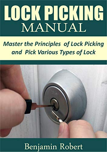 LOCK PICKING MANUAL: Master the Principle of Lock Picking and Pick Various Types of Lock by [Robert, Benjamin]