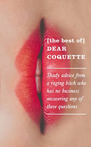 The Best of Dear Coquette: Shady Advice from a Raging Bitch Who Has No Business Answering Any of These Questions by Icon Books