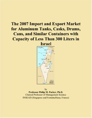 The 2007 Import and Export Market for Aluminum Tanks, Casks, Drums, Cans, and Similar Containers with Capacity of Less Than 300 Liters in Israel pdf