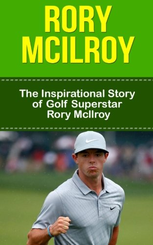 Read Online Rory McIlroy: The Inspirational Story of Golf Superstar Rory McIlroy (Rory McIlroy Unauthorized Biography, Northern Ireland, United Kingdom, Golf Books) PDF
