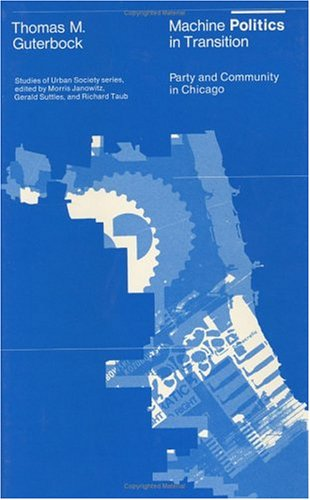 Machine Politics in Transition: Party and Community in Chicago (Studies of Urban Society)