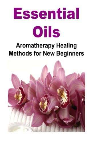 Download Essential Oils: Aromatherapy Healing Methods for New Beginners: Essential Oils, Essential Oils Recipes, Essential Oils Guide, Essential Oils Books pdf epub
