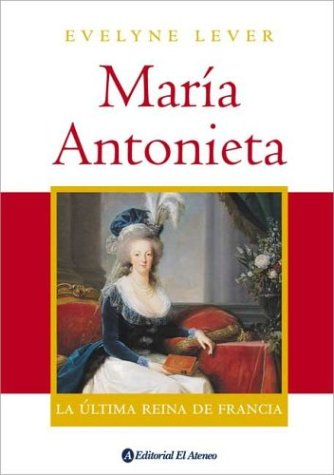 Maria Antonieta / Marie Antoinette: La ultima reina de Francia / The Last Queen of France (Spanish Edition) (Marie Antoinette The Last Queen Of France)