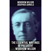 The Essential Writings of President Woodrow Wilson: The New Freedom, Congressional Government, George Washington, Essays, Inaugural Addresses, State of ... Decisions and Biography of Woodrow Wilson