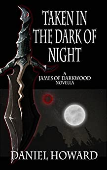 Taken in the Dark of Night: A James of Darkwood Novella by [Howard, Daniel]