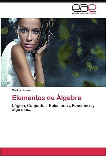 Elementos de Álgebra: Lógica, Conjuntos, Relaciones, Funciones y algo más... (Spanish Edition): Carlos Lizama: 9783659033094: Amazon.com: Books