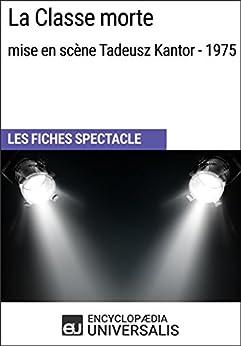 La Classe morte (mise en scène Tadeusz Kantor - 1975): Les Fiches Spectacle d'Universalis (French Edition) by [Universalis, Encyclopaedia]