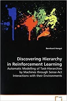 Book Discovering Hierarchy in Reinforcement Learning: Automatic Modelling of Task-Hierarchies by Machines through Sense-Act Interactions with their Environments by Hengst Bernhard (2008-09-25)