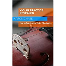 Violin Practice Revealed - How to Practice the Violin Effectively... (How to Play The Violin Book 5)