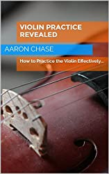 Violin Practice Revealed - How to Practice the Violin Effectively... (How to Play The Violin Book 5) (English Edition)