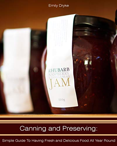 Canning and Preserving: Simple Guide to Having Fresh and Delicious Food All Year Round by Emily  Dryke
