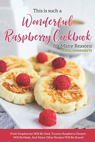 This is Such a Wonderful Raspberry Cookbook for Many Reasons: Fresh Raspberries Will Be Used, Yummy Raspberry Dessert Will Be Made, And Many Other Recipes Will Be ()