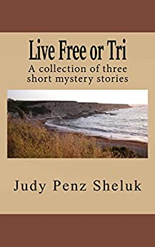 Live Free or Tri: A collection of three short mystery stories by [Sheluk, Judy Penz]