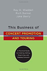 "This Business of Concert Promotion and Touring: ""A Practical Guide to Creating, Selling, Organizing, and Staging Concerts"""