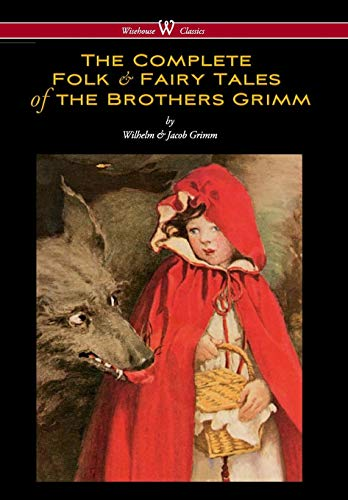 Complete Folk & Fairy Tales of the Brothers Grimm (Wisehouse Classics - The Complete and Authoritative Edition) (Grimm Brothers Tales)