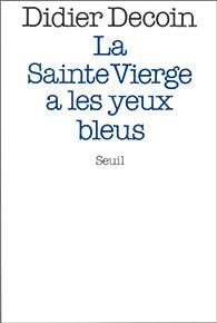 La Sainte Vierge a les yeux bleus par Didier Decoin