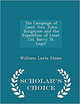 Book The Campaign of Lieut. Gen. John Burgoyne: and the Expedition of Lieut. Col. Barry St. Leger - Scholar's Choice Edition