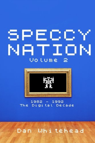 Speccy Nation Volume 2  1982   1992  The Digital Decade