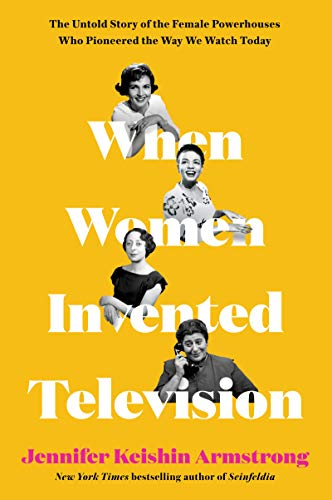 Book Cover: When Women Invented Television: The Untold Story of the Female Powerhouses Who Pioneered the Way We Watch Today