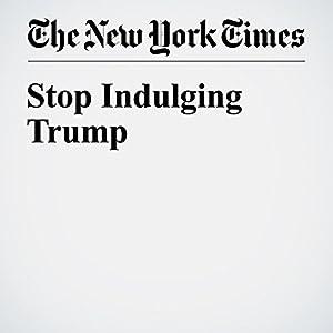 Stop Indulging Trump