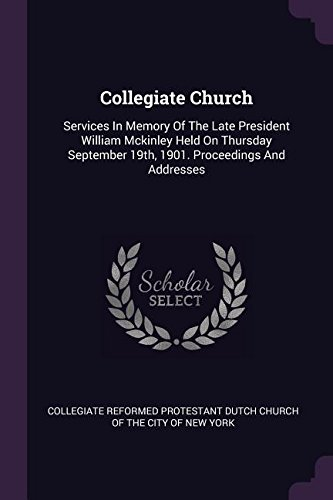 Collegiate Church: Services In Memory Of The Late President William Mckinley Held On Thursday September 19th, 1901. Proceedings And Addresses