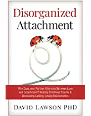 Disorganized Attachment: Why Does your Partner Alternate Between Love and Detachment? Healing Childhood Trauma & Developing Lasting, Loving Relationships