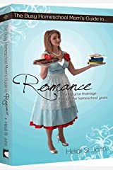 The Busy Homeschool Mom's Guide to Romance: Nurturing Your Marriage Through the Homeschool Years Paperback