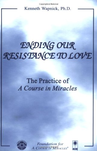 Ending Our Resistance to Love: The Practice of A Course in Miracles