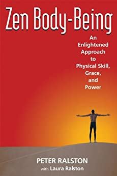 Zen Body-Being: An Enlightened Approach to Physical Skill, Grace, and Power by [Ralston, Peter, Ralston, Laura]