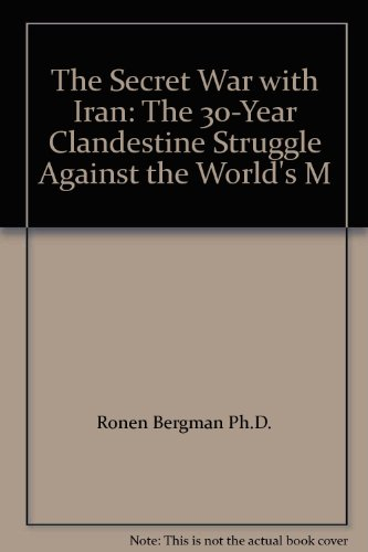 The Secret War with Iran: The 30-Year Clandestine Struggle Against the World's M