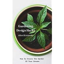 Gardening  Design Hacks: How To Create The Garden Of Your Dreams