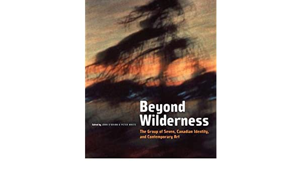 Beyond Wilderness: The Group of Seven Second Edition and Contemporary Art Canadian Identity