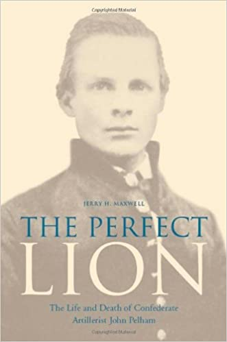 The Perfect Lion: The Life and Death of Confederate Artillerist John Pelham