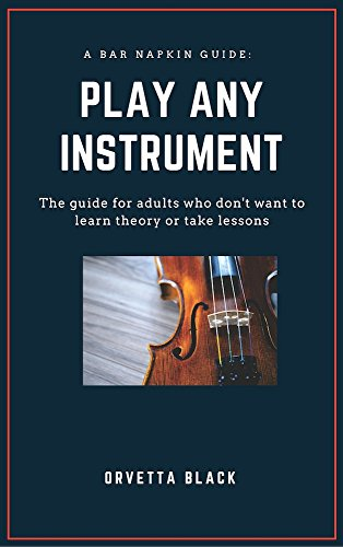 A Bar Napkin Guide: Play Any Instrument: The guide for adults who don't want to learn theory or take lessons (Bar Napkin Guides)