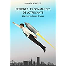 Reprenez les commandes de votre Santé: Et prenez enfin soin de vous (French Edition)