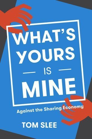 What's Yours Is Mine: Against the Sharing Economy by Tom Slee (2015-01-01)