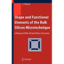 Shape and Functional Elements of the Bulk Silicon Microtechnique: A Manual of Wet-Etched Silicon Structures