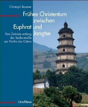 Frühes Christentum zwischen Euphrat und Jangtse: Eine Zeitreise entlang der Seidenstrasse zur Kirche des Ostens