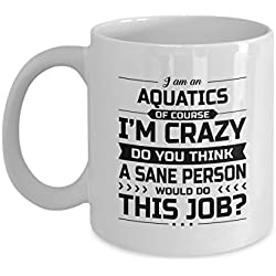 Aquatics Mug - I'm Crazy Do You Think A Sane Person Would Do This Job - Funny Novelty Ceramic Coffee & Tea Cup Cool Gifts for Men or Women with Gift Box